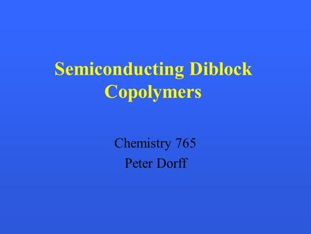 Semiconducting Diblock Copolymers Chemistry 765 Peter Dorff.