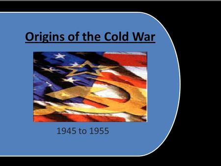 "Origins of the Cold War 1945 to 1955 I.) Conflicts Begin A. WWII alliance dissolves due to differences B.WWII leaves two ""Super Powers"" 1. Soviet Union."
