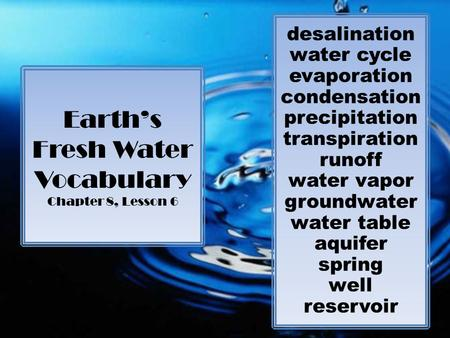 Earth's Fresh Water Vocabulary Chapter 8, Lesson 6 desalination water cycle evaporation condensation precipitation transpiration runoff water vapor groundwater.
