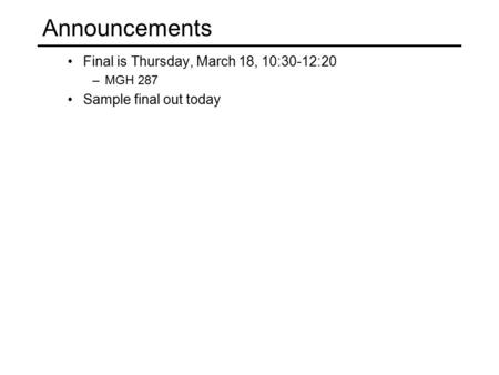 Announcements Final is Thursday, March 18, 10:30-12:20 –MGH 287 Sample final out today.