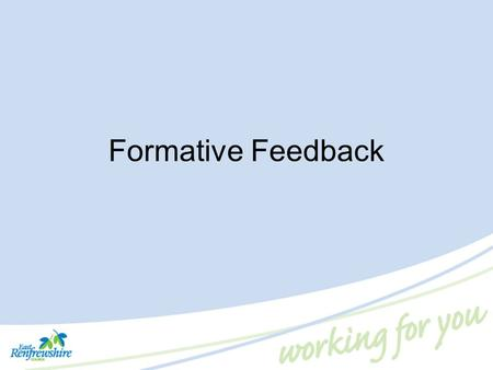 Formative Feedback. What Do We Mean by Formative Feedback? 'Feedback to any pupil should be about the particular qualities of his or her work, with advice.