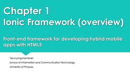 Chapter 1 Ionic Framework (overview) Front-end framework for developing hybrid mobile apps with HTML5 Yeunyong Kantanet School of Information and Communication.