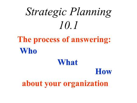 The process of answering: Strategic Planning 10.1 about your organization Who What How.