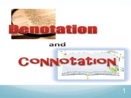 1 Connotation vs. Denotation Objective: I will explain the difference between connotation and denotation. I will pay attention to authors' word choice.
