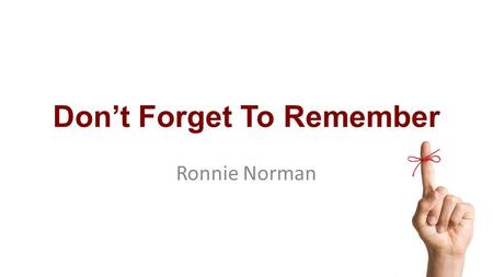 Don't Forget To Remember Ronnie Norman. Matthew 26:26-29 26 While they were eating, Jesus took bread, and when he had given thanks, he broke it and gave.