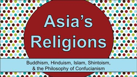 Buddhism, Hinduism, Islam, Shintoism, & the Philosophy of Confucianism.