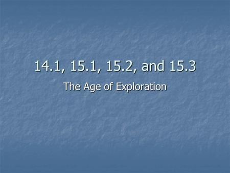 14.1, 15.1, 15.2, and 15.3 The Age of Exploration.
