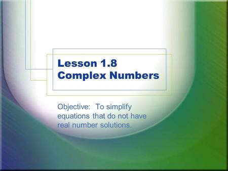 Lesson 1.8 Complex Numbers Objective: To simplify equations that do not have real number solutions.