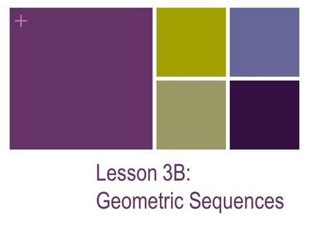 + Lesson 3B: Geometric Sequences + Ex 1: Can you find a pattern and use it to guess the next term? A) 3, 9, 27, … B) 28, 14, 7, 3.5,... C) 1, 4, 9, 16,...