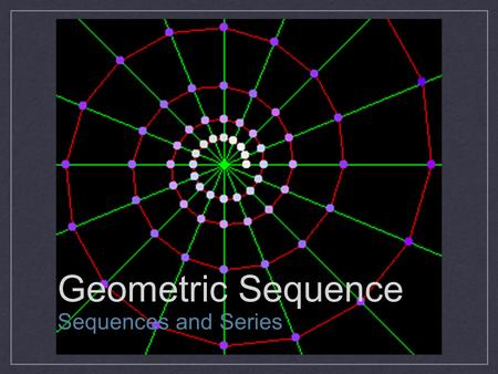 Geometric Sequence Sequences and Series. Geometric Sequence A sequence is geometric if the ratios of consecutive terms are the same. 2, 8, 32, 128, 512,...