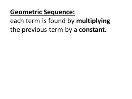 Geometric Sequence: each term is found by multiplying the previous term by a constant.