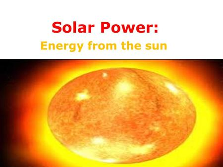 Solar Power: Energy from the sun. The Sun is 150 million kilometres away, and amazingly powerful.