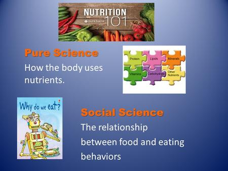 Social Science The relationship between food and eating behaviors Pure Science How the body uses nutrients.