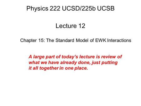 Physics 222 UCSD/225b UCSB Lecture 12 Chapter 15: The Standard Model of EWK Interactions A large part of today's lecture is review of what we have already.