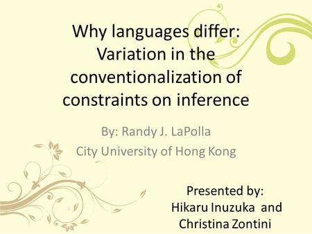 Why languages differ: Variation in the conventionalization of constraints on inference By: Randy J. LaPolla City University of Hong Kong Presented by: