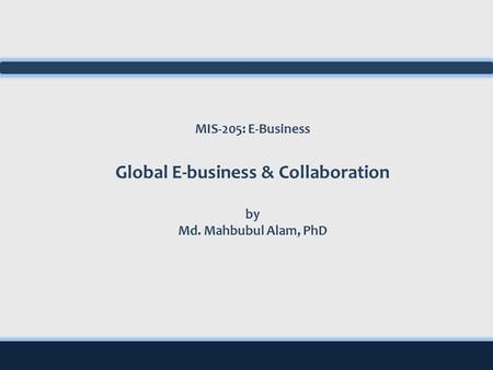 MIS-205: E-Business Global E-business & Collaboration by Md. Mahbubul Alam, PhD.