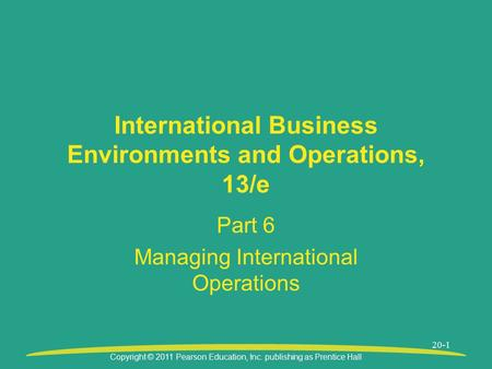 Copyright © 2011 Pearson Education, Inc. publishing as Prentice Hall 20-1 International Business Environments and Operations, 13/e Part 6 Managing International.
