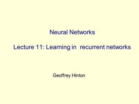 Neural Networks Lecture 11: Learning in recurrent networks Geoffrey Hinton.