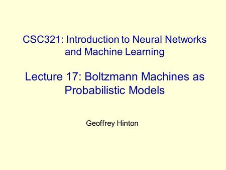 CSC321: Introduction to Neural Networks and Machine Learning Lecture 17: Boltzmann Machines as Probabilistic Models Geoffrey Hinton.