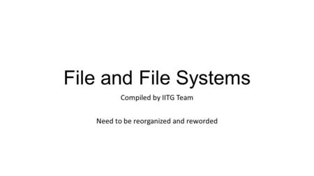 File and File Systems Compiled by IITG Team Need to be reorganized and reworded.