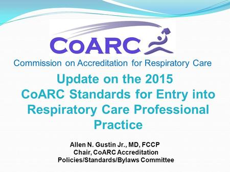 Commission on Accreditation for Respiratory Care Allen N. Gustin Jr., MD, FCCP Chair, CoARC Accreditation Policies/Standards/Bylaws Committee Update on.