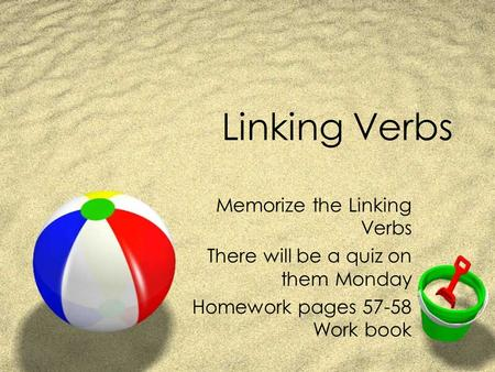 Linking Verbs Memorize the Linking Verbs There will be a quiz on them Monday Homework pages 57-58 Work book.