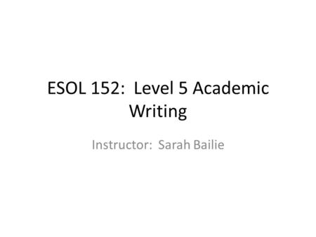 ESOL 152: Level 5 Academic Writing Instructor: Sarah Bailie.