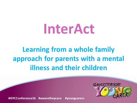 This Is The Title Slide Learning from a whole family approach for parents with a mental illness and their children InterAct #GYCConference16 #awaretheycare.