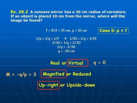 Ex. 26.2 A concave mirror has a 30 cm radius of curvature. If an object is placed 10 cm from the mirror, where will the image be found? f = R/2 = 15 cm,