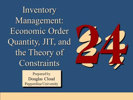 24-1 Inventory Management: Economic Order Quantity, JIT, and the Theory of Constraints Prepared by Douglas Cloud Pepperdine University Prepared by Douglas.