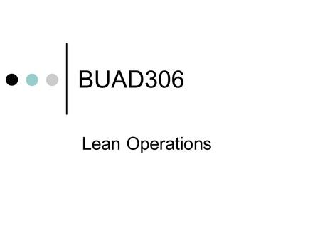 BUAD306 Lean Operations. A flexible system of operation that uses considerably less resources than a traditional system Tend to achieve Greater productivity.