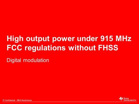 TI Confidential – NDA Restrictions High output power under 915 MHz FCC regulations without FHSS Digital modulation.