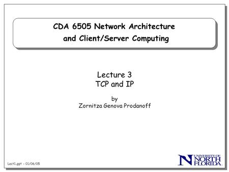 Lect1..ppt - 01/06/05 CDA 6505 Network Architecture and Client/Server Computing Lecture 3 TCP and IP by Zornitza Genova Prodanoff.
