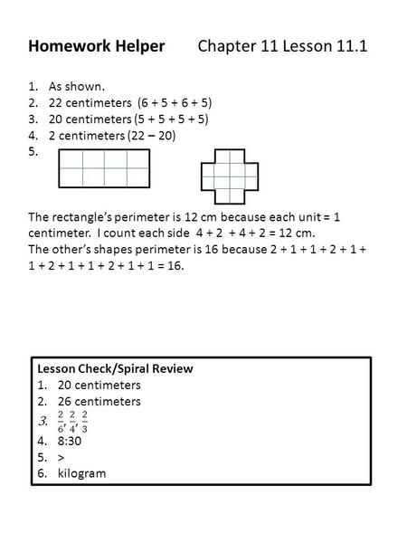 Homework Helper Chapter 11 Lesson 11.1 1.As shown. 2.22 centimeters (6 + 5 + 6 + 5) 3.20 centimeters (5 + 5 + 5 + 5) 4.2 centimeters (22 – 20) 5. The rectangle's.