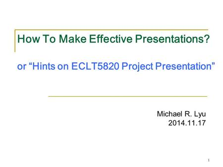 "1 How To Make Effective Presentations? or ""Hints on ECLT5820 Project Presentation"" Michael R. Lyu 2014.11.17."