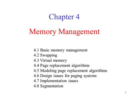 1 Memory Management Chapter 4 4.1 Basic memory management 4.2 Swapping 4.3 Virtual memory 4.4 Page replacement algorithms 4.5 Modeling page replacement.