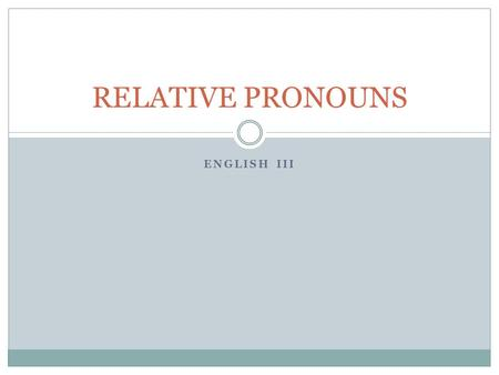 ENGLISH III RELATIVE PRONOUNS. Relative Pronouns A relative pronoun is a pronoun that introduces a relative clause. It is called a relative pronoun.