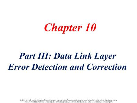 Chapter 10 Part III: Data Link Layer Error Detection and Correction © 2012 by McGraw-Hill Education. This is proprietary material solely for authorized.