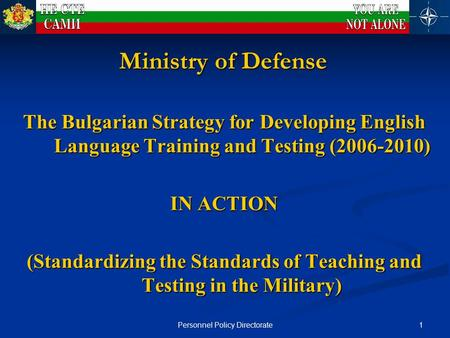 1Personnel Policy Directorate Ministry of Defense The Bulgarian Strategy for Developing English Language Training and Testing (2006-2010) IN ACTION (Standardizing.