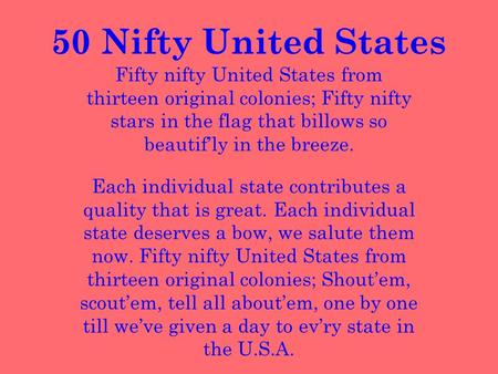 50 Nifty United States Fifty nifty United States from thirteen original colonies; Fifty nifty stars in the flag that billows so beautif'ly in the breeze.