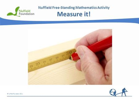 © Nuffield Foundation 2011 Nuffield Free-Standing Mathematics Activity Measure it!