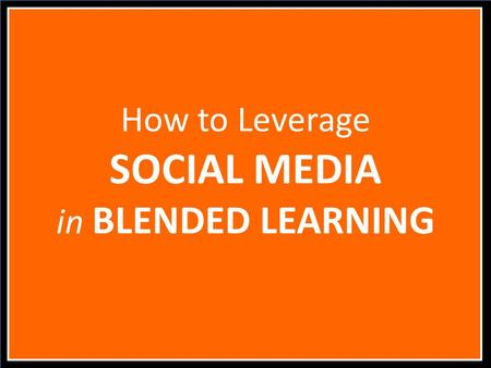 How to Leverage SOCIAL MEDIA in BLENDED LEARNING.