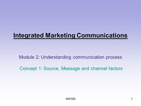 IMC/M21 Integrated Marketing Communications Module 2: Understanding communication process Concept 1: Source, Message and channel factors.