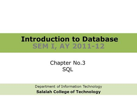 Introduction to Database SEM I, AY 2011-12 Department of Information Technology Salalah College of Technology Chapter No.3 SQL.