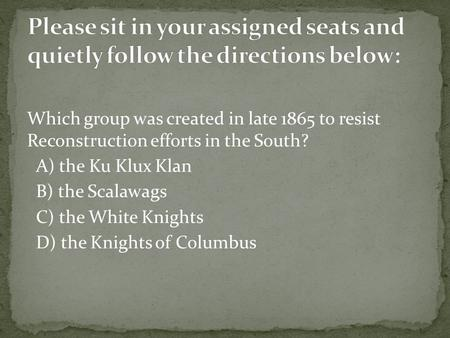 Please sit in your assigned seats and quietly follow the directions below: Which group was created in late 1865 to resist Reconstruction efforts in the.