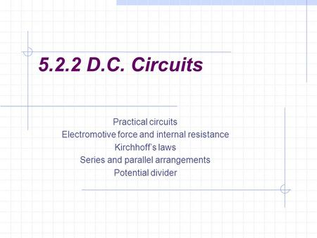 5.2.2 D.C. Circuits Practical circuits Electromotive force and internal resistance Kirchhoff's laws Series and parallel arrangements Potential divider.