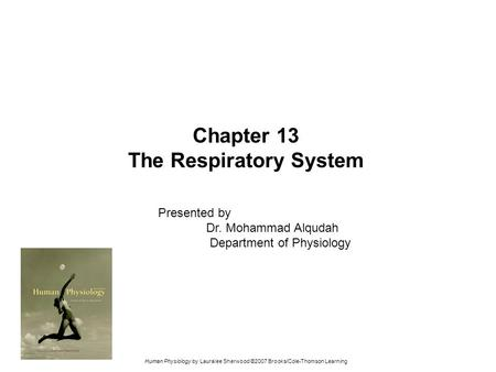 Human Physiology by Lauralee Sherwood ©2007 Brooks/Cole-Thomson Learning Chapter 13 The Respiratory System Presented by Dr. Mohammad Alqudah Department.