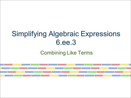 Simplifying Algebraic Expressions 6.ee.3 Combining Like Terms.