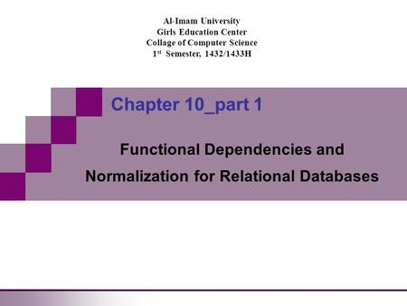 Al-Imam University Girls Education Center Collage of Computer Science 1 st Semester, 1432/1433H Chapter 10_part 1 Functional Dependencies and Normalization.