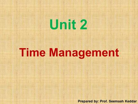 Unit 2 Time Management Prepared by: Prof. Seemaah Keddar.